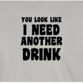 You Look Like I Need Another Drink T-Shirt 16 Colours - to 2XL
